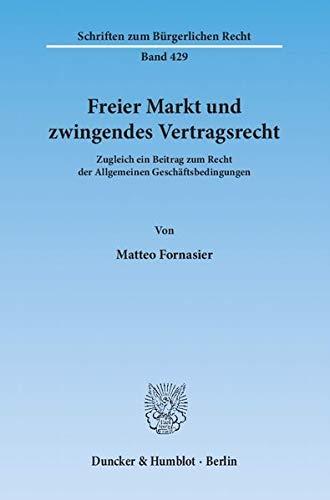 Freier Markt und zwingendes Vertragsrecht.: Zugleich ein Beitrag zum Recht der Allgemeinen Geschäftsbedingungen. (Schriften zum Bürgerlichen Recht)