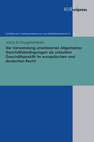 Die Verwendung unwirksamer Allgemeiner Geschäftsbedingungen als unlautere Geschäftspraktik im europäischen und deutschen Recht (Schriften zum Verbraucherschutz- und Wettbewerbsrecht. 2)