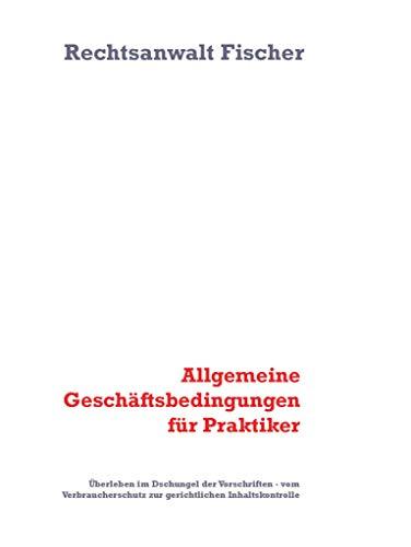 Allgemeine Geschäftsbedingungen für Praktiker: Überleben im Dschungel der Vorschriften - vom Verbraucherschutz zur gerichtlichen Inhaltskontrolle