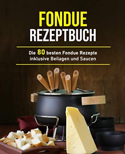 Fondue Rezeptbuch: Die 80 besten Fondue Rezepte inklusive Beilagen und Saucen
