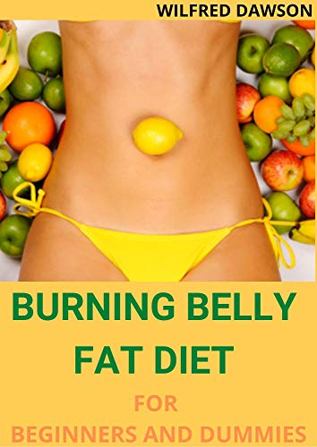 BURNING BELLY FAT DIET FOR BEGINNERS AND DUMMIES : Strategies for Reducing Belly Fat Including 40+ Fresh And Amazing Recipes (English Edition)