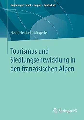 Tourismus und Siedlungsentwicklung in den französischen Alpen (RaumFragen: Stadt – Region – Landschaft)