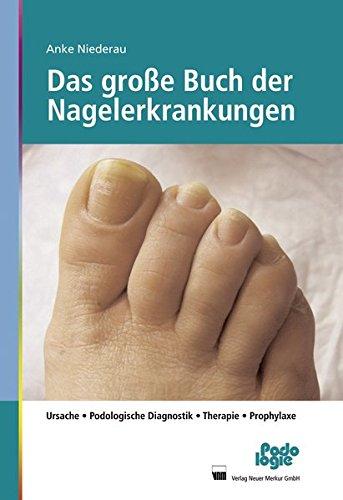 Das große Buch der Nagelerkrankungen: Ursache, Podologische Diagnostik, Therapie, Prophylaxe
