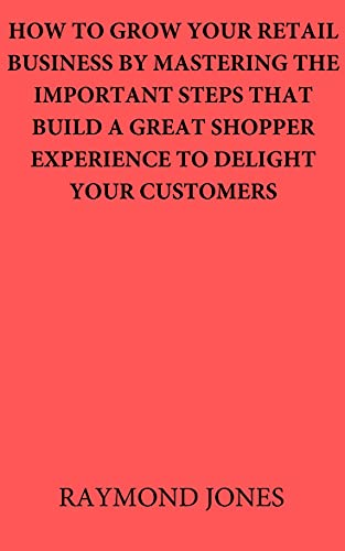 HOW TO GROW YOU RETAIL BUSINESS BY MASTERING THE IMPORTANT STEPS THAT BUILD A GREAT SHOPPER EXPERIENCE TO DELIGHT YOUR CUSTOMERS (English Edition)