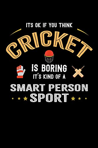 It's Ok If You Think Cricket Is Boring It's Kind Of A Smart Person Sport: 100 page 6 x 9 Blank lined journal for sport lovers perfect Gift to jot down his ideas and notes