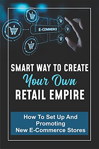 Smart Way To Create Your Own Retail Empire: How To Set Up And Promoting New E-Commerce Stores: Online Retail Businesses (English Edition)