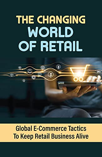 The Changing World Of Retail: Global E-Commerce Tactics To Keep Retail Business Alive (New Edition): Succeed In Retail (English Edition)