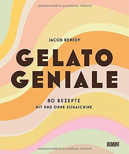Gelato Geniale: 80 Rezepte mit und ohne Eismaschine
