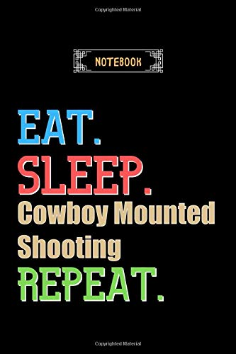 Eat, Sleep, Cowboy Mounted Shooting, Repeat Notebook - Cowboy Mounted Shooting Lovers And Fans Gift: Lined Notebook / Journal Gift, 120 Pages, 6x9, Soft Cover, Matte Finish