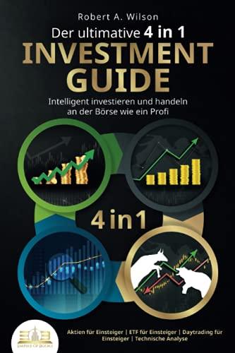 Der ultimative 4 in 1 Investment Guide - Intelligent investieren und handeln an der Börse wie ein Profi: Aktien für Einsteiger | ETF für Einsteiger | Daytrading für Einsteiger | Technische Analyse
