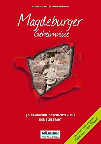 Magdeburger Geheimnisse: 50 Spannende Geschichten aus der Otto-Stadt: 50 Spannende Geschichten aus der Elbestadt (Geheimnisse der Heimat: 50 Spannende Geschichten)