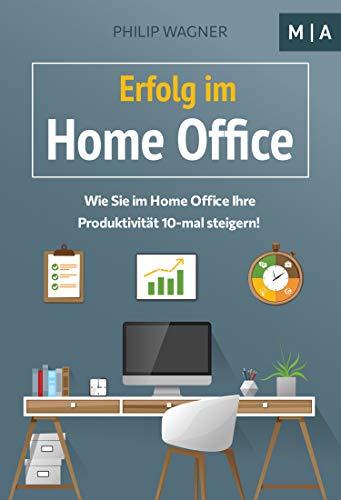 Erfolg im Home Office: Wie Sie zuhause Ihre Produktivität 10-mal steigern, Ihre Disziplin und Motivation erhöhen, mit Fokus konzentriert arbeiten und Ihr Zeitmanagement optimieren!