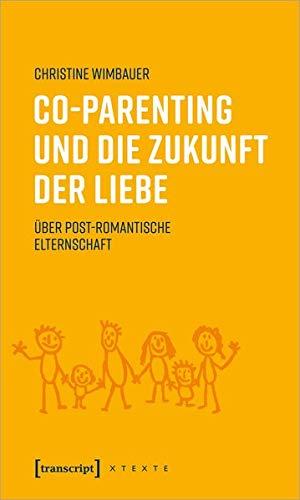 Co-Parenting und die Zukunft der Liebe: Über post-romantische Elternschaft (X-Texte zu Kultur und Gesellschaft)