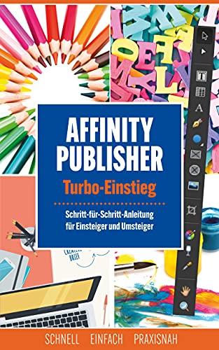 Affinity Publisher - Turbo-Einstieg: Schritt-für-Schritt-Anleitung für Einsteiger und Umsteiger