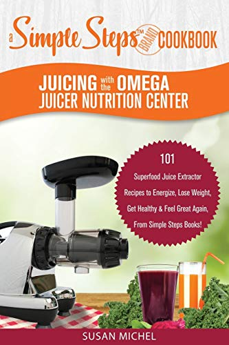Juicing with the Omega Juicer Nutrition Center: A Simple Steps Brand Cookbook: 101 Superfood Juice Extractor Recipes to Energize, Lose Weight, Get ... Simple Steps Books! (Living Well, Band 1)