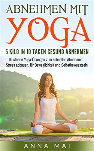 Yoga: Abnehmen mit Yoga: 5 Kilo in 10 Tagen gesund abnehmen: Illustrierte Yoga-Übungen zum schnellen Abnehmen, Stress abbauen, für Beweglichkeit und Selbstbewusstsein (Yoga für Einsteiger 1)