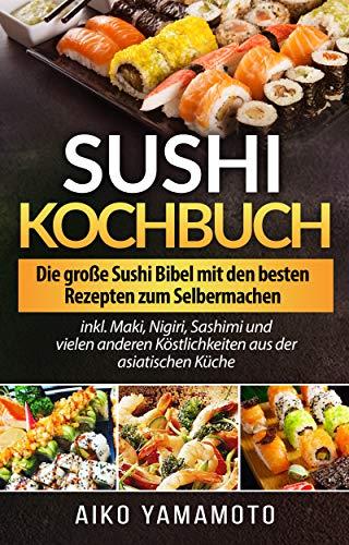 Sushi Kochbuch für Anfänger und Profis: Die große Sushi Bibel mit den besten Rezepten zum Selbermachen inkl. Maki, Nigiri, Sashimi und vielen anderen Köstlichkeiten aus der asiatischen Küche