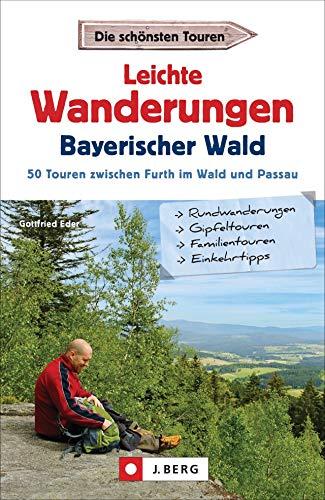 Leichte Wanderungen Bayern: Einfache Wanderungen - im Bayerischen Wald. Ein Wanderführer mit leichten Touren, mit allen wichtigen Infos, Tourenkarten ... 50 Touren zwischen Furth im Wald und Passau