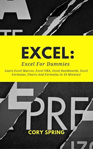 Excel: Excel 2016: Excel For Dummies: Learn Excel Macros, Excel VBA, Excel Dashboards, Excel Formulas, Charts And Formulas In 10 Minutes! A Beginner's ... Charts And Graphs Book 1) (English Edition)
