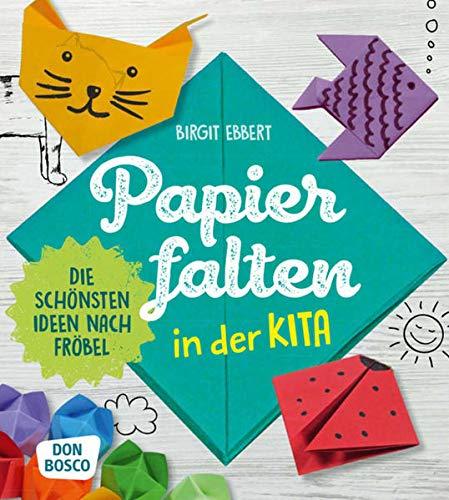 Papier falten in der Kita: Die schönsten Ideen nach Fröbel (Grundfertigkeiten entwickeln und fördern)