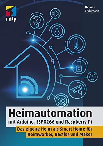 Heimautomation mit Arduino, ESP8266 und Raspberry Pi: Das eigene Heim als Smart Home für Heimwerker, Bastler und Maker (mitp Professional)