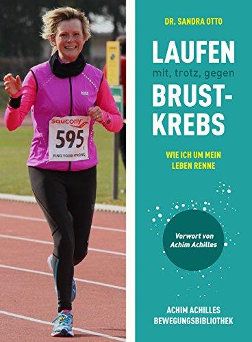 Laufen mit, trotz, gegen Brustkrebs: Wie ich um mein Leben renne (Achim Achilles Bewegungsbibliothek 14)