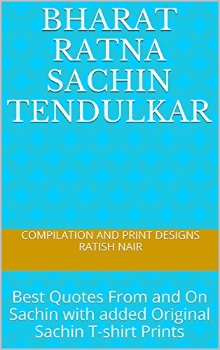 BHARAT RATNA SACHIN TENDULKAR: Best Quotes From and On Sachin with added Original Sachin T-shirt Prints (English Edition)