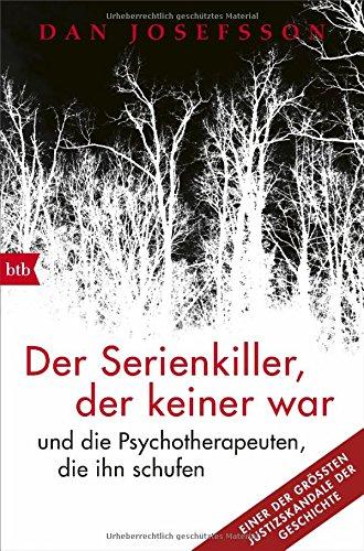 Der Serienkiller, der keiner war: - und die Psychotherapeuten, die ihn schufen